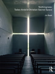 Nothingness: Tadao Ando's Christian Sacred Space ebook by Jin Baek