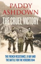 The Cruel Victory: The French Resistance, D-Day and the Battle for the Vercors 1944 ebook by Paddy Ashdown
