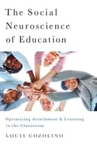 The Social Neuroscience of Education: Optimizing Attachment and Learning in the Classroom eBook by Louis Cozolino