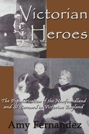 Victorian Heroes: The popularisation of the Newfoundland and St Bernard in Victorian England ebook by Amy Fernandez
