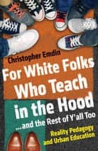 For White Folks Who Teach in the Hood... and the Rest of Y'all Too ebook by Christopher Emdin