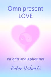 Omnipresent Love: Insights and Aphorisms ebook by Peter Roberts