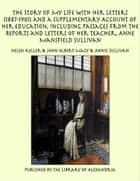 The Story of My Life With Her Letters (1887-1901) and a Supplementary Account of Her Education, Including Passages From the Reports and Letters of Her Teacher, Anne Mansfield Sullivan ebook by Helen Keller
