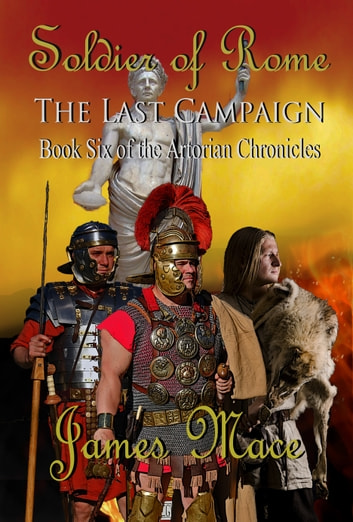 Soldier of Rome: The Last Campaign - Book Six of the Artorian Chronicles ebook by James Mace