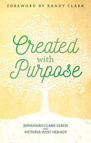 Created with Purpose - Unlocking Your Dreams and Fulfilling the Desires of Your Heart ebook by Johannah Clark Leach, Victoria West Henady
