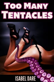 Too Many Tentacles (3 Tentacle Sex Stories Bundle) ebook by Isabel Dare