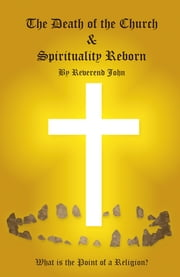 The Death of the Church and Spirituality Reborn - What is the Point of a Religion - any Religion? ebook by Reverend John Littlewood