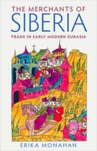 The Merchants of Siberia - Trade in Early Modern Eurasia ebook by
