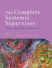 The Complete Systemic Supervisor - Context, Philosophy, and Pragmatics ebook by Thomas C. Todd,Cheryl L. Storm