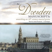 The Dresden Manuscripts - Unearthing an 18th Century Musical Genius audiobook by David Wilson, Claire Bloom