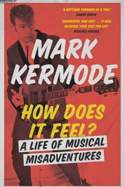 How Does It Feel? - A Life of Musical Misadventures ebook by Mark Kermode
