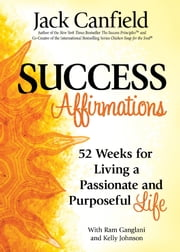 Success Affirmations - 52 Weeks for Living a Passionate and Purposeful Life ebook by Jack Canfield, Kelly Johnson, Ram Ganglani