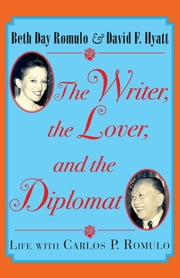 The Writer, the Lover and the Diplomat - Life with Carlos P. Romulo ebook by Beth Day Romulo,David F. Hyatt