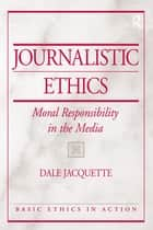 Journalistic Ethics - Moral Responsibility in the Media ebook by Dale Jacquette