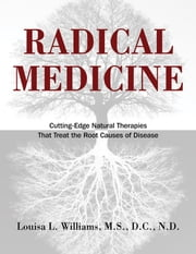 Radical Medicine - Cutting-Edge Natural Therapies That Treat the Root Causes of Disease ebook by Louisa L. Williams, M.S., D.C., N.D.