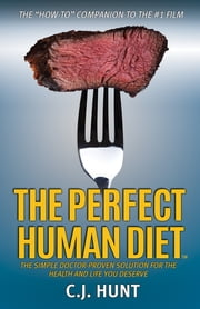 The Perfect Human Diet - The Simple Doctor-Proven Solution for the Health and Life you Deserve ebook by CJ Hunt