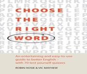 Choose The Right Word - An entertaining and easy-to-use guide to better English- with 70 test yourself quizzes ebook by Vic Mayhew,Robin Hosie