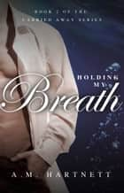 Holding My Breath (Carried Away, Book 2) ebook by AM Hartnett