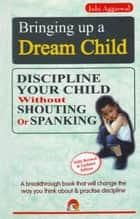 Bringing Up a Dream Child - Discipline your child without shouting or spanking ebook by JUHI AGGARWAL