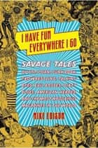 I Have Fun Everywhere I Go - Savage Tales of Pot, Porn, Punk Rock, Pro Wrestling, Talking Apes, Evil Bosses, Dirty Blues, American Heroes, and the Most Notorious Magazines in the World ebook by Mike Edison