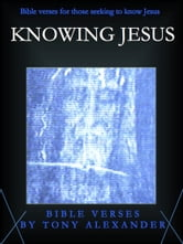 Knowing Jesus Bible Verses ebook by Tony Alexander