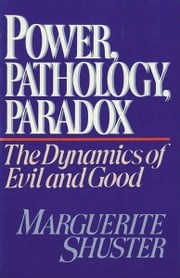 Power, Pathology, Paradox - The Dynamics of Evil and Good ebook by Marguerite Shuster