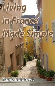 Living in France Made Simple ebook by Tanja Bulatovic