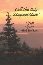 "Call This Baby ""Margaret Marie"" - My Life, My Love, Words That Heal ebook by Margaret M. Boykin"