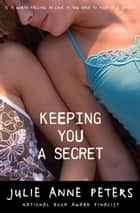 Keeping You a Secret ebook by Julie Anne Peters