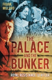 The Palace and the Bunker - Royal Resistance to Hitler ebook by Frank Millard
