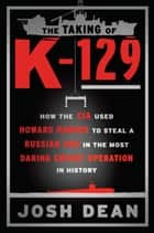 The Taking of K-129 - How the CIA Used Howard Hughes to Steal a Russian Sub in the Most Daring Covert Operation in History ebook by Josh Dean