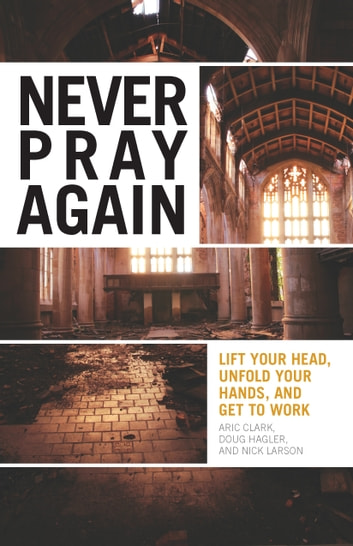Never Pray Again - Lift Your Head, Unfold Your Hands, and Get To Work ebook by Aric Clark,Doug Hagler,Nick Larson