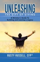 Unleashing the Gift of Giving - A Ministry's Guide to Building and Leaving a Legacy eBook by Rusty Russell