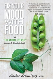 "Fix Your Mood with Food - The ""Live Natural, Live Well"" Approach To Whole Body Health ebook by Heather Lounsbury"