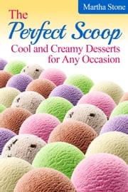 The Perfect Scoop: Cool and Creamy Desserts for Any Occasion ebook by Martha Stone