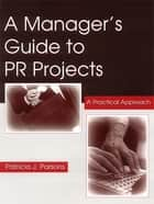 A Manager's Guide To PR Projects ebook by Patricia J. Parsons