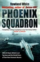 Phoenix Squadron - HMS Ark Royal, Britain's last Topguns and the untold story of their most dramatic mission ebook by Rowland White