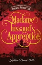 Madame Tussaud's Apprentice - An Untold Story of Love in the French Revolution ebook by Kathleen Benner Duble