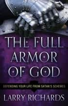 The Full Armor of God - Defending Your Life From Satan's Schemes ebook by Larry Richards