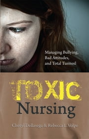 Toxic Nursing: Managing Bullying, Bad Attitudes, and Total Turmoil ebook by Cheryl Dellasega