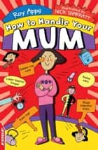 EDGE: How To Handle: Your Mum ebook by Roy Apps, Nick Sharratt