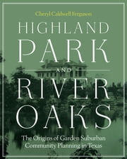 Highland Park and River Oaks - The Origins of Garden Suburban Community Planning in Texas ebook by Cheryl Caldwell Ferguson