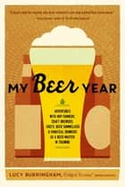 My Beer Year - Adventures with Hop Farmers, Craft Brewers, Chefs, Beer Sommeliers, and Fanatical Drinkers as a Beer Master in Training ebook by Lucy Burningham
