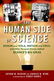 The Human Side of Science - Edison and Tesla, Watson and Crick, and Other Personal Stories behind Science's Big Ideas ebook by Arthur W. Wiggins,Sidney Harris,Charles M. Wynn Sr.