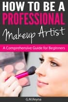 How To Be A Professional Makeup Artist- A Comprehensive Guide for Beginners ebook by GM Reyna