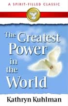 The Greatest Power in the World 電子書 by Kuhlman, Kathryn