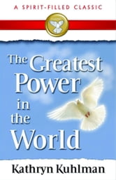 The Greatest Power in the World ebook by Kuhlman, Kathryn