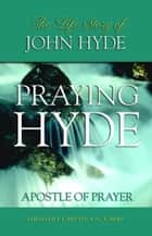 Praying Hyde: Apostle Of Prayer ebook by Captain E.G. Carre