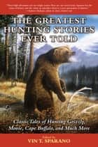 The Greatest Hunting Stories Ever Told - Classic Tales of Hunting Grizzly, Moose, Cape Buffalo, and Much More ebook by Vin T. Sparano