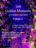 100 Golden Moments of wisdom and folly. Volume 2 - From around the world and through the ages ebook by Ernest Kinnie, PhD